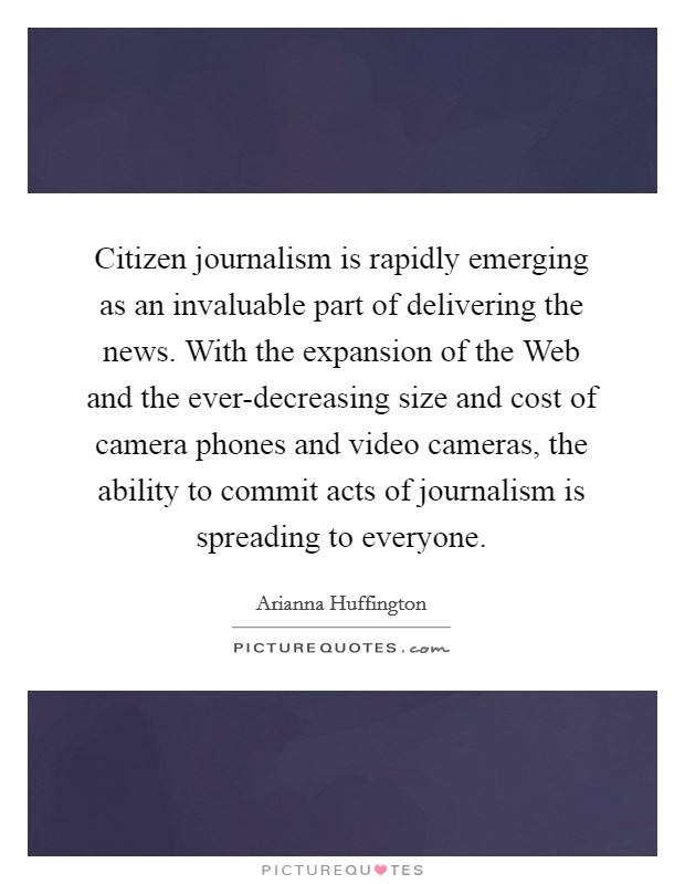 Citizen journalism is rapidly emerging as an invaluable part of delivering the news. With the expansion of the Web and the ever-decreasing size and cost of camera phones and video cameras, the ability to commit acts of journalism is spreading to everyone Picture Quote #1