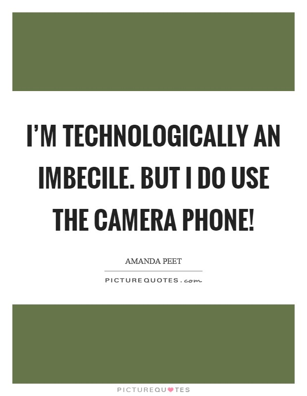 I'm technologically an imbecile. But I do use the camera phone! Picture Quote #1