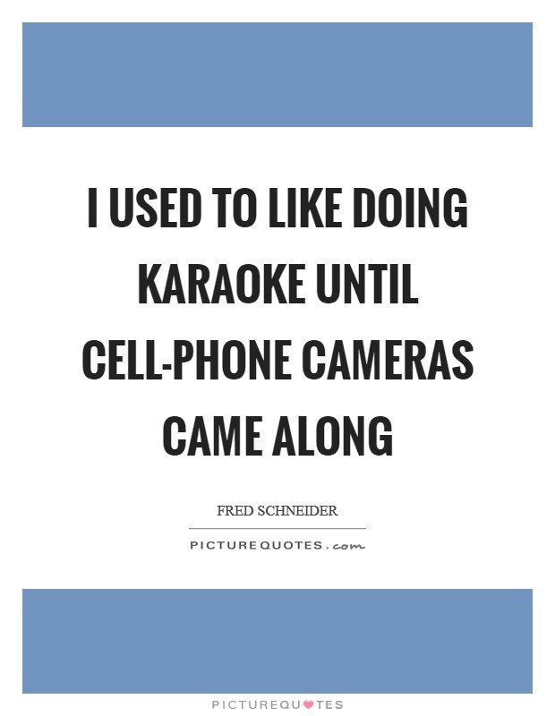 I used to like doing karaoke until cell-phone cameras came along Picture Quote #1