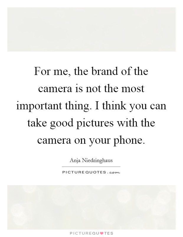 For me, the brand of the camera is not the most important thing. I think you can take good pictures with the camera on your phone Picture Quote #1