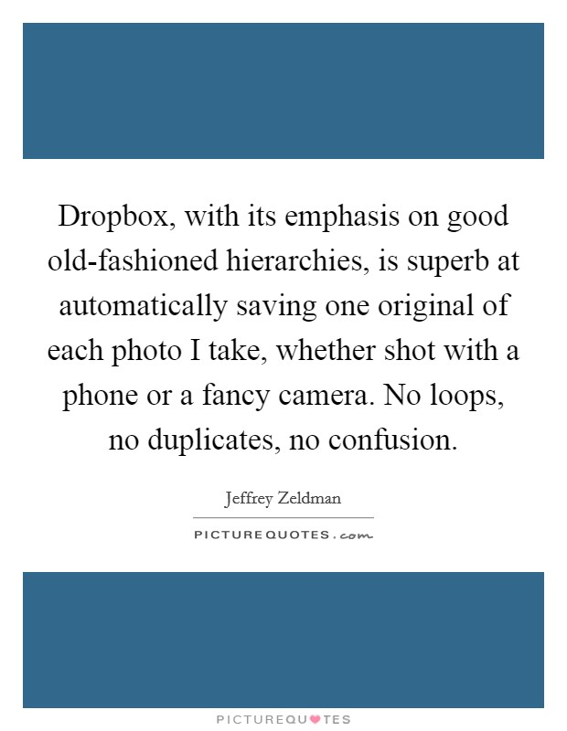 Dropbox, with its emphasis on good old-fashioned hierarchies, is superb at automatically saving one original of each photo I take, whether shot with a phone or a fancy camera. No loops, no duplicates, no confusion Picture Quote #1