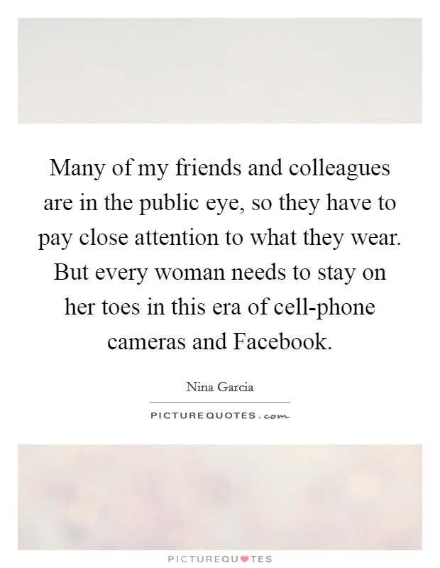 Many of my friends and colleagues are in the public eye, so they have to pay close attention to what they wear. But every woman needs to stay on her toes in this era of cell-phone cameras and Facebook Picture Quote #1
