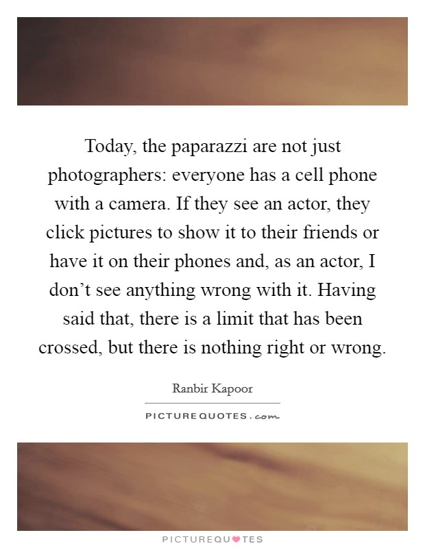 Today, the paparazzi are not just photographers: everyone has a cell phone with a camera. If they see an actor, they click pictures to show it to their friends or have it on their phones and, as an actor, I don't see anything wrong with it. Having said that, there is a limit that has been crossed, but there is nothing right or wrong Picture Quote #1