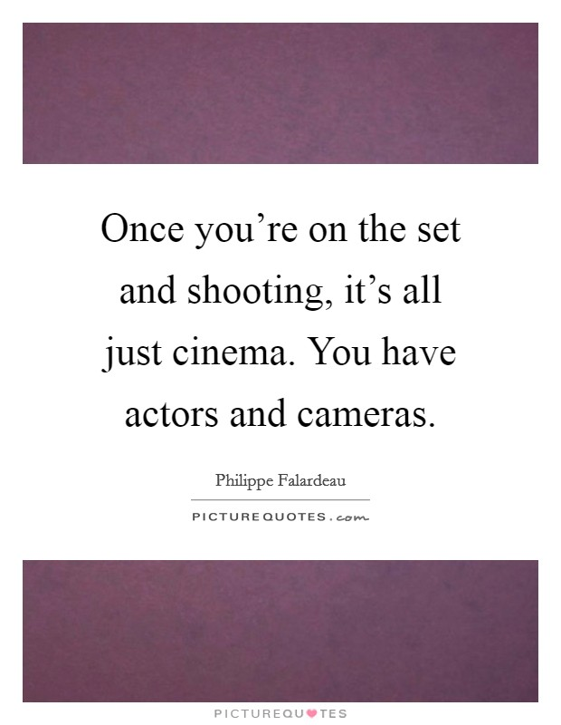 Once you're on the set and shooting, it's all just cinema. You have actors and cameras Picture Quote #1