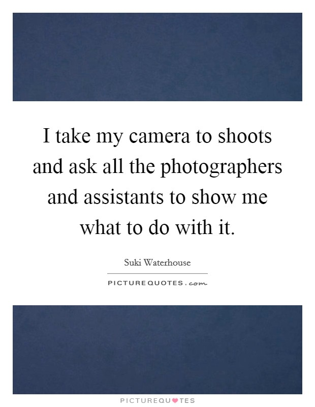 I take my camera to shoots and ask all the photographers and assistants to show me what to do with it Picture Quote #1
