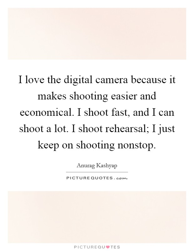 I love the digital camera because it makes shooting easier and economical. I shoot fast, and I can shoot a lot. I shoot rehearsal; I just keep on shooting nonstop Picture Quote #1