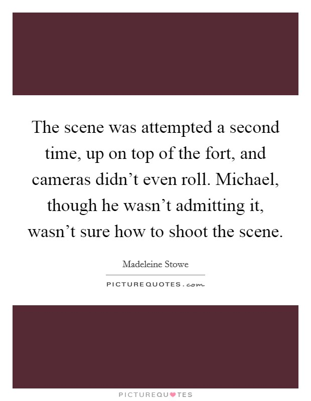 The scene was attempted a second time, up on top of the fort, and cameras didn't even roll. Michael, though he wasn't admitting it, wasn't sure how to shoot the scene Picture Quote #1