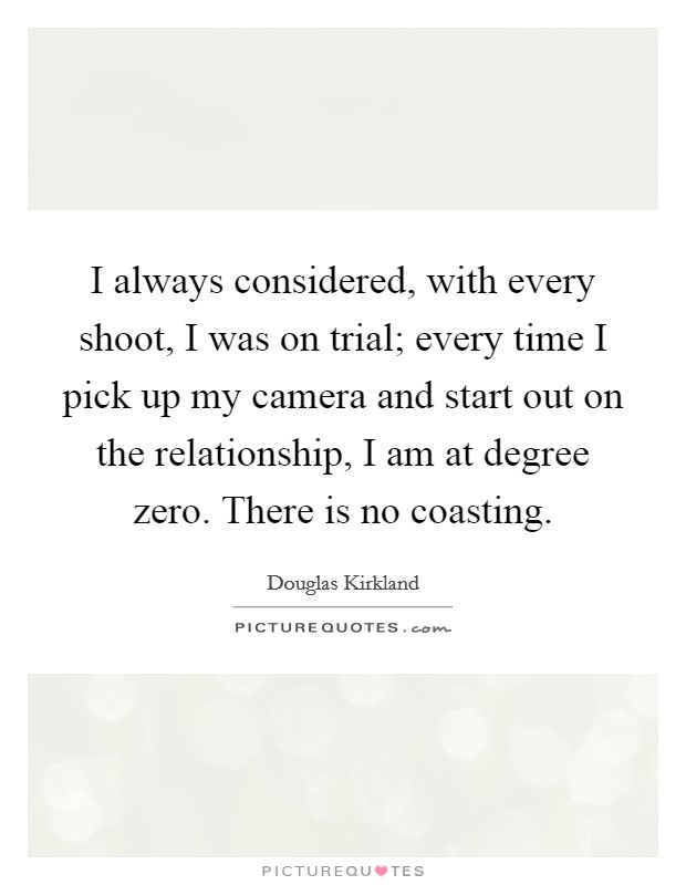 I always considered, with every shoot, I was on trial; every time I pick up my camera and start out on the relationship, I am at degree zero. There is no coasting Picture Quote #1