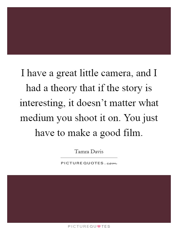 I have a great little camera, and I had a theory that if the story is interesting, it doesn't matter what medium you shoot it on. You just have to make a good film. Picture Quote #1