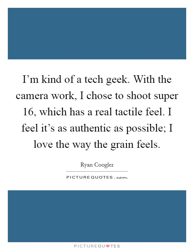 I'm kind of a tech geek. With the camera work, I chose to shoot super 16, which has a real tactile feel. I feel it's as authentic as possible; I love the way the grain feels Picture Quote #1