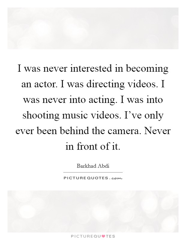 I was never interested in becoming an actor. I was directing videos. I was never into acting. I was into shooting music videos. I've only ever been behind the camera. Never in front of it Picture Quote #1