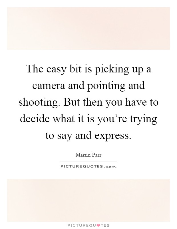 The easy bit is picking up a camera and pointing and shooting. But then you have to decide what it is you're trying to say and express Picture Quote #1