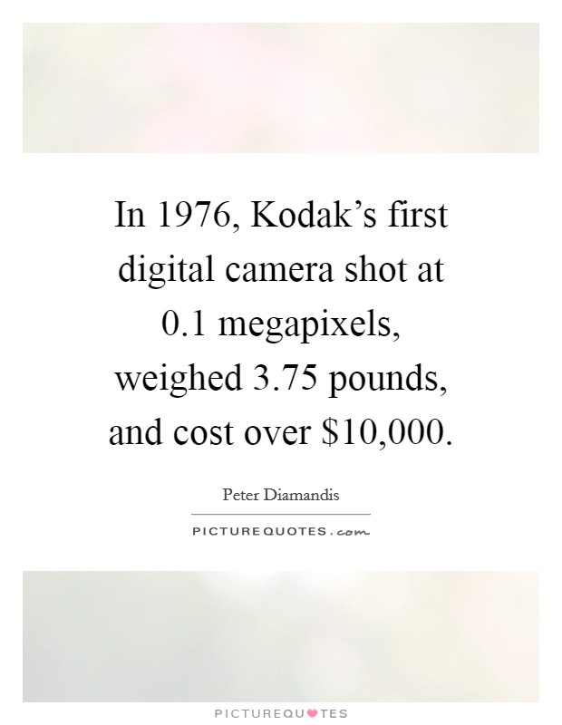 In 1976, Kodak's first digital camera shot at 0.1 megapixels, weighed 3.75 pounds, and cost over $10,000 Picture Quote #1