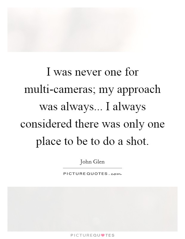 I was never one for multi-cameras; my approach was always... I always considered there was only one place to be to do a shot Picture Quote #1