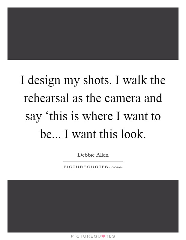 I design my shots. I walk the rehearsal as the camera and say 'this is where I want to be... I want this look Picture Quote #1
