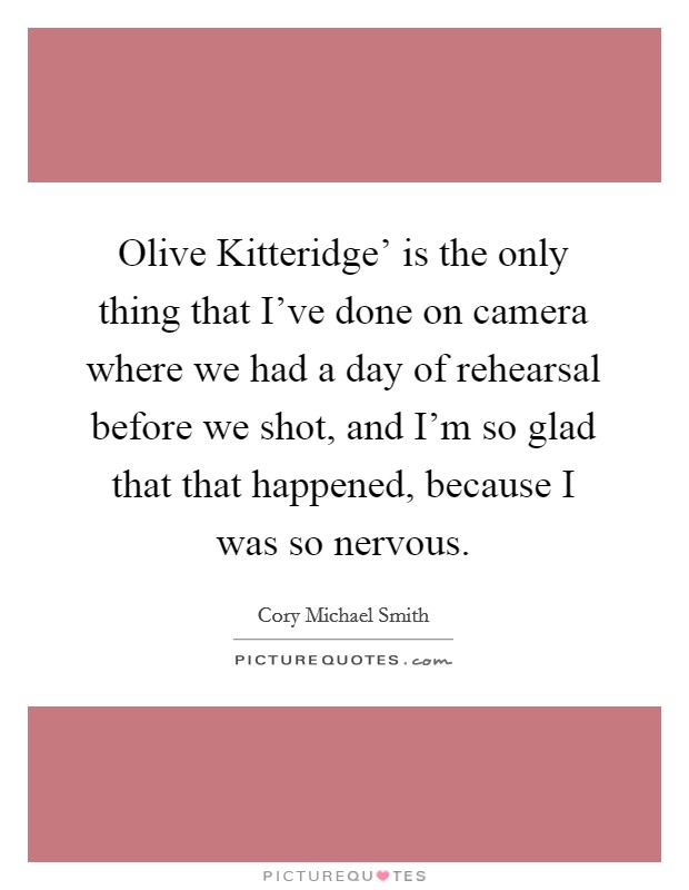 Olive Kitteridge' is the only thing that I've done on camera where we had a day of rehearsal before we shot, and I'm so glad that that happened, because I was so nervous Picture Quote #1