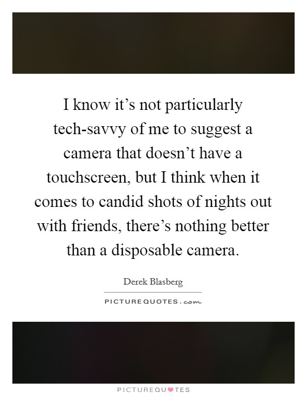 I know it's not particularly tech-savvy of me to suggest a camera that doesn't have a touchscreen, but I think when it comes to candid shots of nights out with friends, there's nothing better than a disposable camera Picture Quote #1