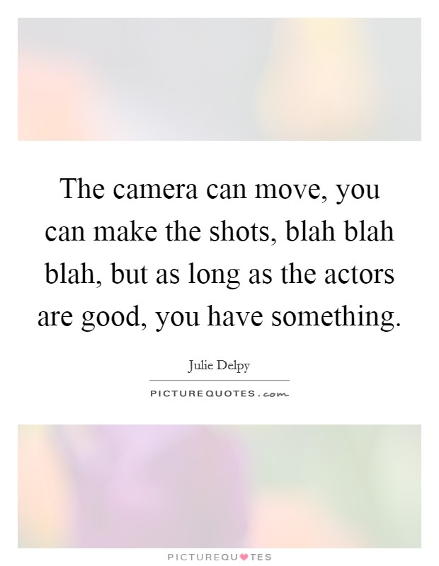 The camera can move, you can make the shots, blah blah blah, but as long as the actors are good, you have something Picture Quote #1