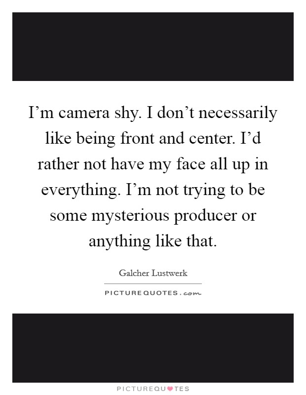 I'm camera shy. I don't necessarily like being front and center. I'd rather not have my face all up in everything. I'm not trying to be some mysterious producer or anything like that Picture Quote #1