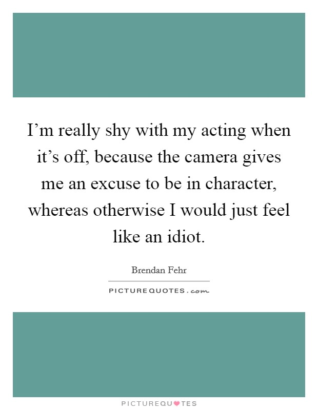 I'm really shy with my acting when it's off, because the camera gives me an excuse to be in character, whereas otherwise I would just feel like an idiot Picture Quote #1