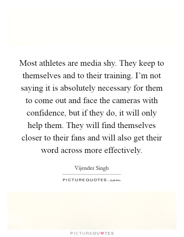 Most athletes are media shy. They keep to themselves and to their training. I'm not saying it is absolutely necessary for them to come out and face the cameras with confidence, but if they do, it will only help them. They will find themselves closer to their fans and will also get their word across more effectively Picture Quote #1