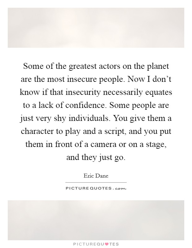Some of the greatest actors on the planet are the most insecure people. Now I don't know if that insecurity necessarily equates to a lack of confidence. Some people are just very shy individuals. You give them a character to play and a script, and you put them in front of a camera or on a stage, and they just go Picture Quote #1