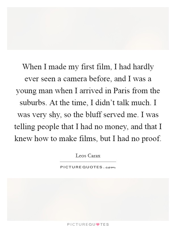 When I made my first film, I had hardly ever seen a camera before, and I was a young man when I arrived in Paris from the suburbs. At the time, I didn't talk much. I was very shy, so the bluff served me. I was telling people that I had no money, and that I knew how to make films, but I had no proof Picture Quote #1