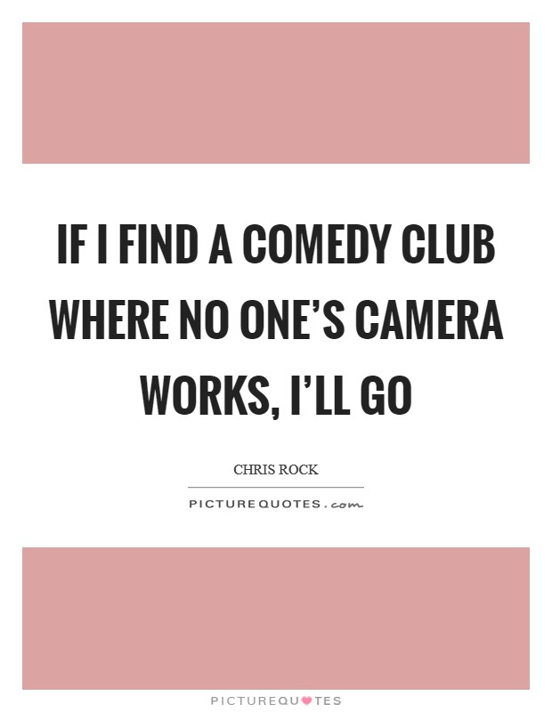 If I find a comedy club where no one's camera works, I'll go Picture Quote #1