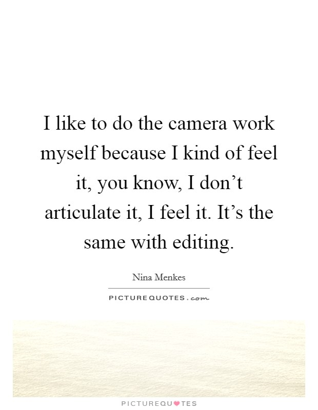 I like to do the camera work myself because I kind of feel it, you know, I don't articulate it, I feel it. It's the same with editing Picture Quote #1