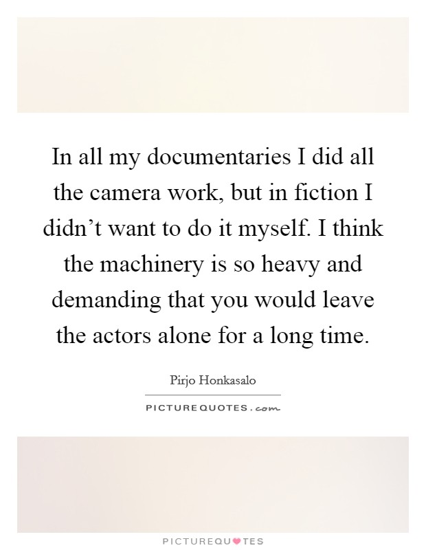 In all my documentaries I did all the camera work, but in fiction I didn't want to do it myself. I think the machinery is so heavy and demanding that you would leave the actors alone for a long time Picture Quote #1