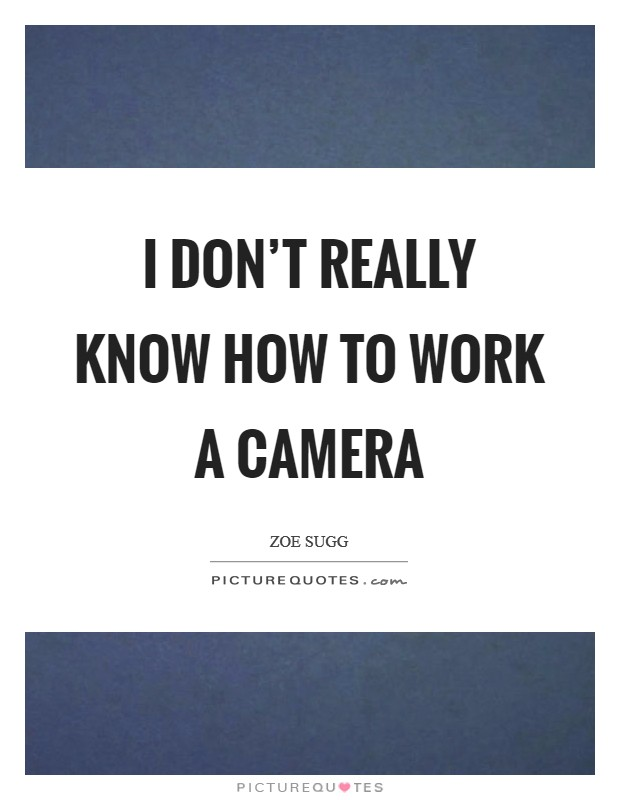 I don't really know how to work a camera Picture Quote #1