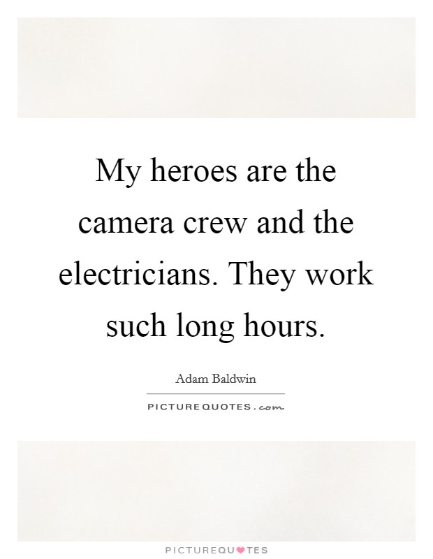 My heroes are the camera crew and the electricians. They work such long hours Picture Quote #1