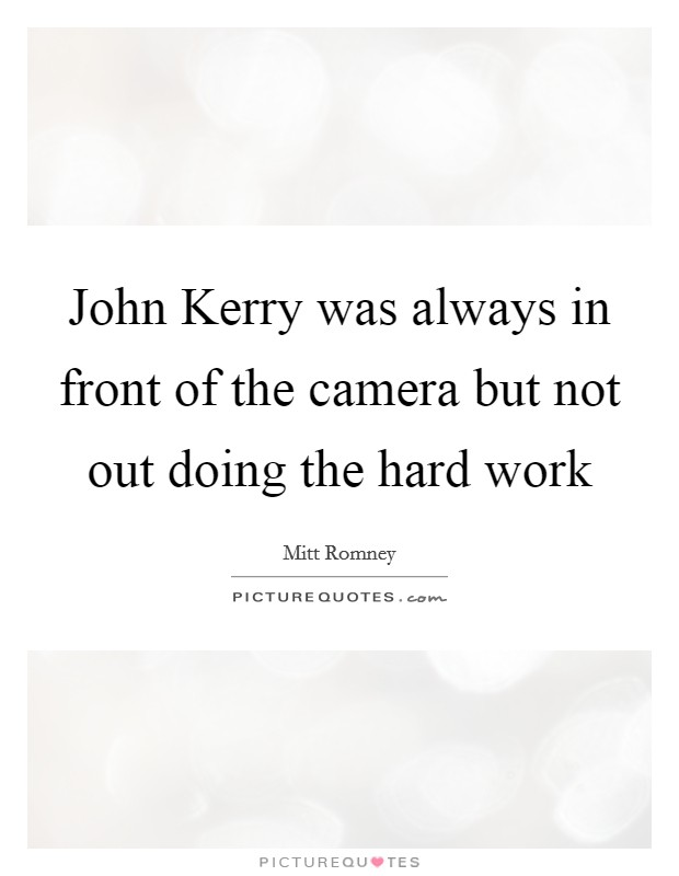 John Kerry was always in front of the camera but not out doing the hard work Picture Quote #1