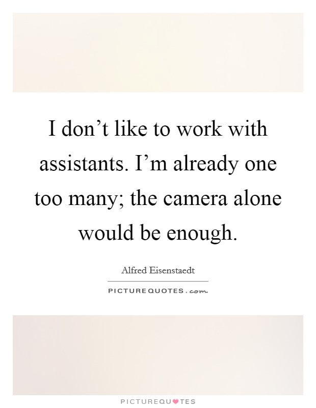 I don't like to work with assistants. I'm already one too many; the camera alone would be enough Picture Quote #1