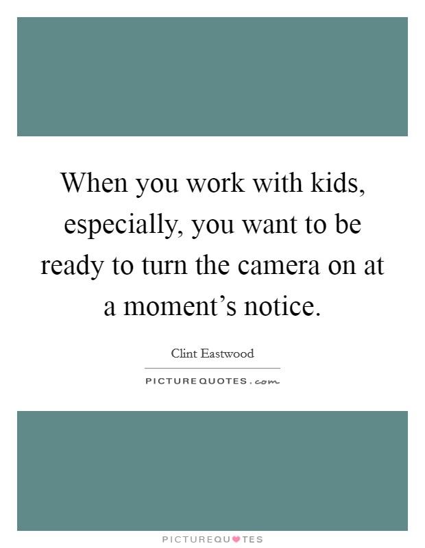 When you work with kids, especially, you want to be ready to turn the camera on at a moment's notice Picture Quote #1