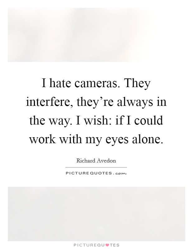 I hate cameras. They interfere, they're always in the way. I wish: if I could work with my eyes alone Picture Quote #1
