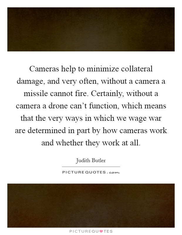 Cameras help to minimize collateral damage, and very often, without a camera a missile cannot fire. Certainly, without a camera a drone can't function, which means that the very ways in which we wage war are determined in part by how cameras work and whether they work at all Picture Quote #1