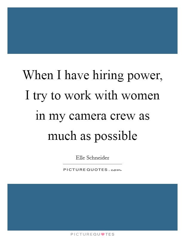 When I have hiring power, I try to work with women in my camera crew as much as possible Picture Quote #1
