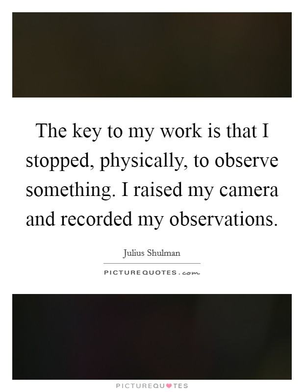 The key to my work is that I stopped, physically, to observe something. I raised my camera and recorded my observations Picture Quote #1