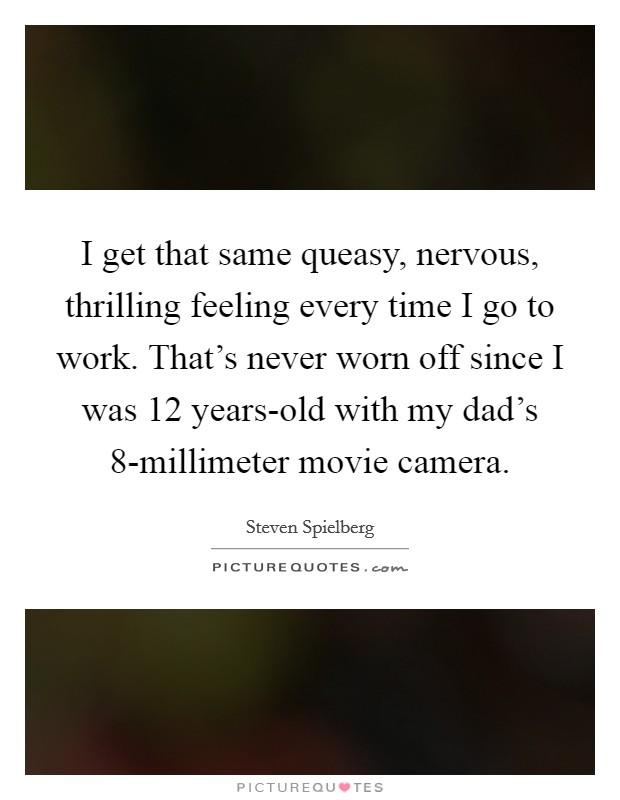 I get that same queasy, nervous, thrilling feeling every time I go to work. That's never worn off since I was 12 years-old with my dad's 8-millimeter movie camera Picture Quote #1