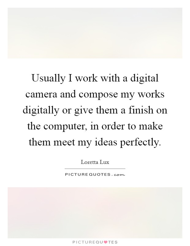Usually I work with a digital camera and compose my works digitally or give them a finish on the computer, in order to make them meet my ideas perfectly Picture Quote #1