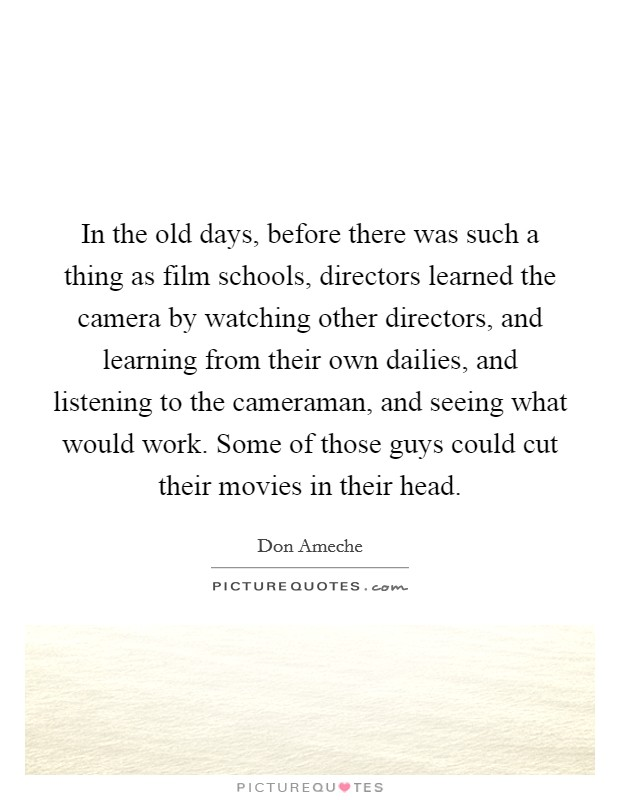 In the old days, before there was such a thing as film schools, directors learned the camera by watching other directors, and learning from their own dailies, and listening to the cameraman, and seeing what would work. Some of those guys could cut their movies in their head Picture Quote #1