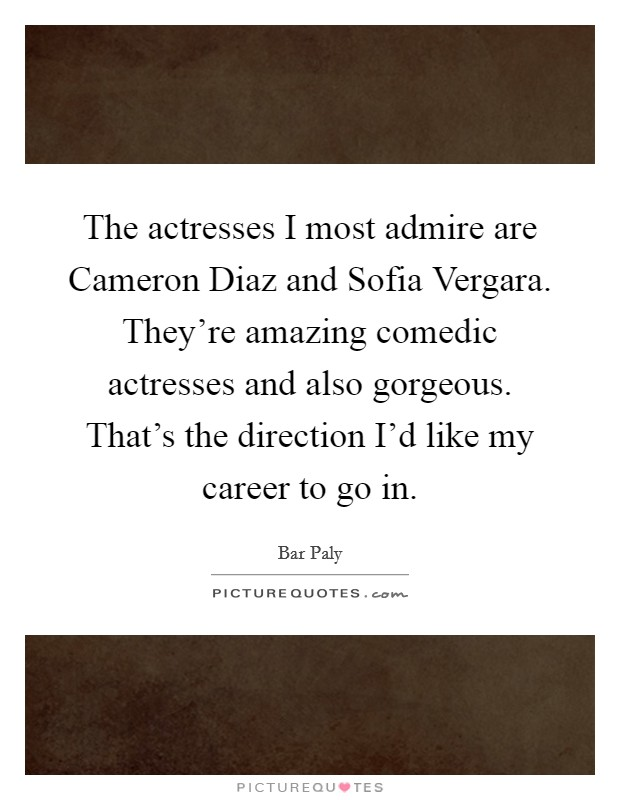 The actresses I most admire are Cameron Diaz and Sofia Vergara. They're amazing comedic actresses and also gorgeous. That's the direction I'd like my career to go in Picture Quote #1