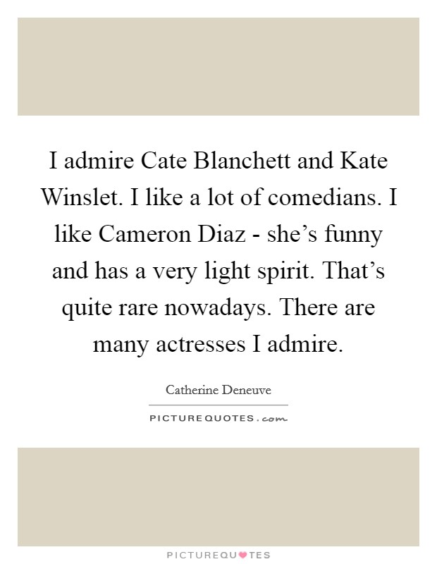 I admire Cate Blanchett and Kate Winslet. I like a lot of comedians. I like Cameron Diaz - she's funny and has a very light spirit. That's quite rare nowadays. There are many actresses I admire Picture Quote #1