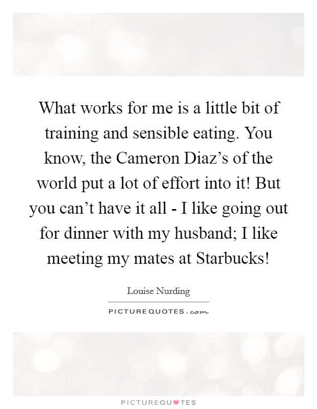 What works for me is a little bit of training and sensible eating. You know, the Cameron Diaz's of the world put a lot of effort into it! But you can't have it all - I like going out for dinner with my husband; I like meeting my mates at Starbucks! Picture Quote #1