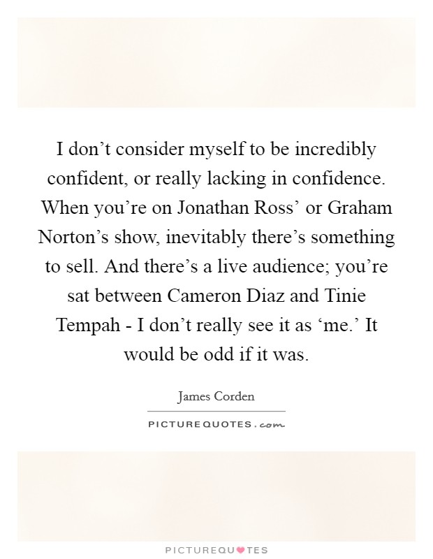 I don't consider myself to be incredibly confident, or really lacking in confidence. When you're on Jonathan Ross' or Graham Norton's show, inevitably there's something to sell. And there's a live audience; you're sat between Cameron Diaz and Tinie Tempah - I don't really see it as 'me.' It would be odd if it was Picture Quote #1
