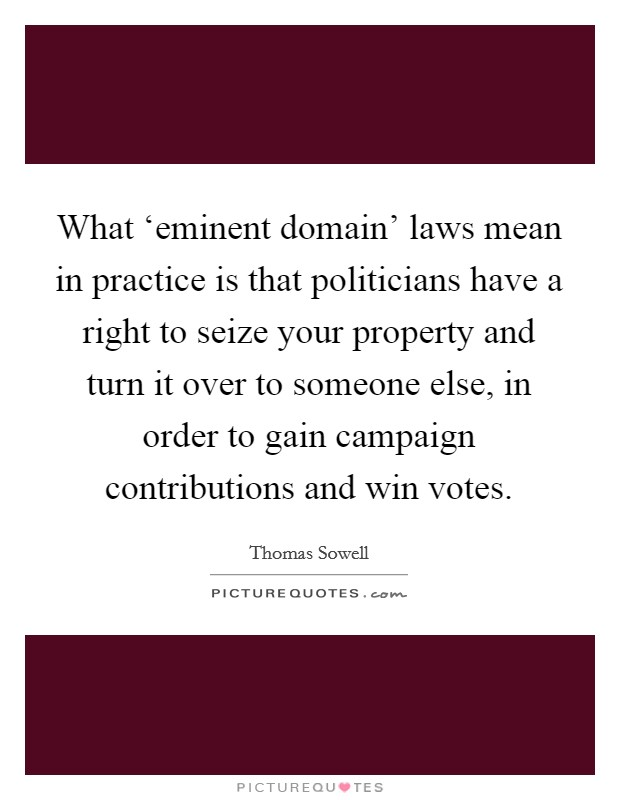 What 'eminent domain' laws mean in practice is that politicians have a right to seize your property and turn it over to someone else, in order to gain campaign contributions and win votes Picture Quote #1