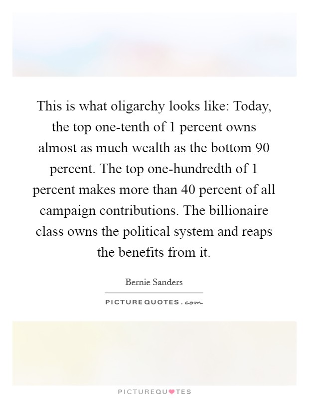 This is what oligarchy looks like: Today, the top one-tenth of 1 percent owns almost as much wealth as the bottom 90 percent. The top one-hundredth of 1 percent makes more than 40 percent of all campaign contributions. The billionaire class owns the political system and reaps the benefits from it Picture Quote #1