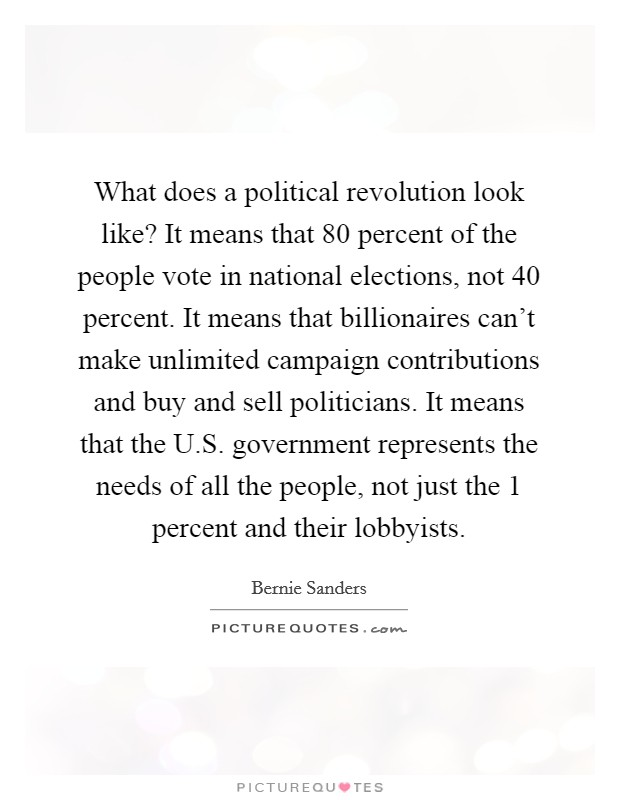 What does a political revolution look like? It means that 80 percent of the people vote in national elections, not 40 percent. It means that billionaires can't make unlimited campaign contributions and buy and sell politicians. It means that the U.S. government represents the needs of all the people, not just the 1 percent and their lobbyists Picture Quote #1