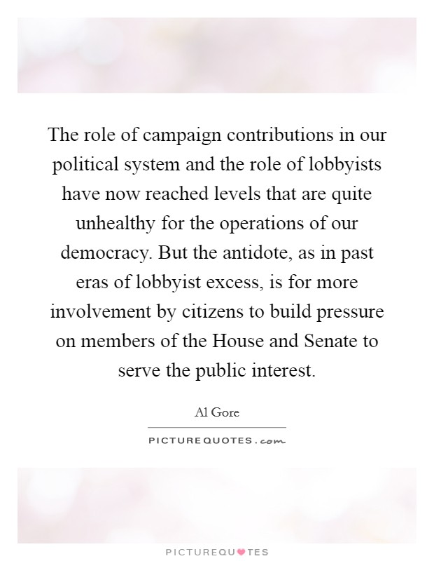The role of campaign contributions in our political system and the role of lobbyists have now reached levels that are quite unhealthy for the operations of our democracy. But the antidote, as in past eras of lobbyist excess, is for more involvement by citizens to build pressure on members of the House and Senate to serve the public interest Picture Quote #1